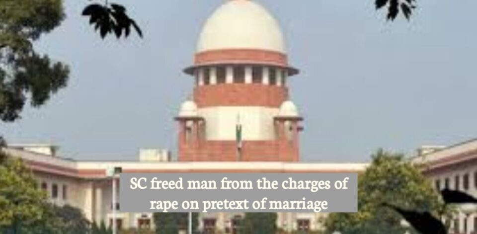 SC freed man from the charges of rape on pretext of marriage