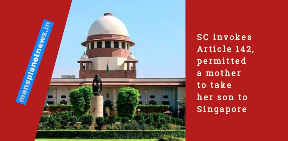 SC invokes Article 142, permitted a mother to take her son to Singapore
