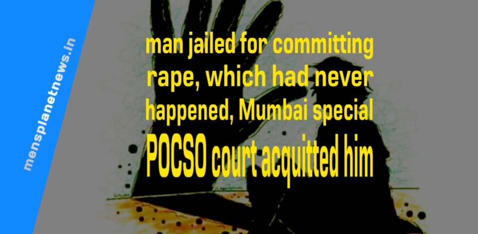 The man jailed for committing rape, which had never happened, Mumbai special POCSO court acquitted him